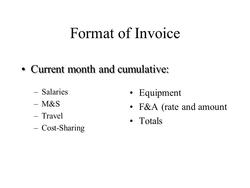 Format of Invoice –Salaries –M&S –Travel –Cost-Sharing Equipment F&A (rate and amount Totals Current month and cumulative: