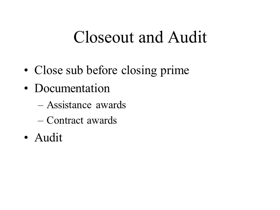 Closeout and Audit Close sub before closing prime Documentation –Assistance awards –Contract awards Audit