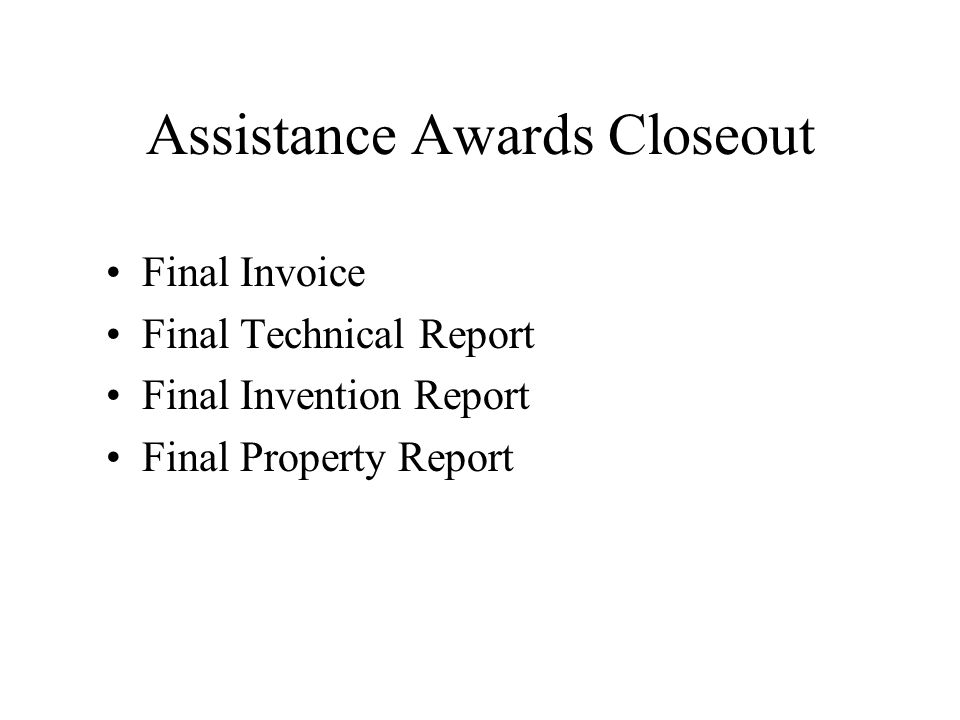 Assistance Awards Closeout Final Invoice Final Technical Report Final Invention Report Final Property Report