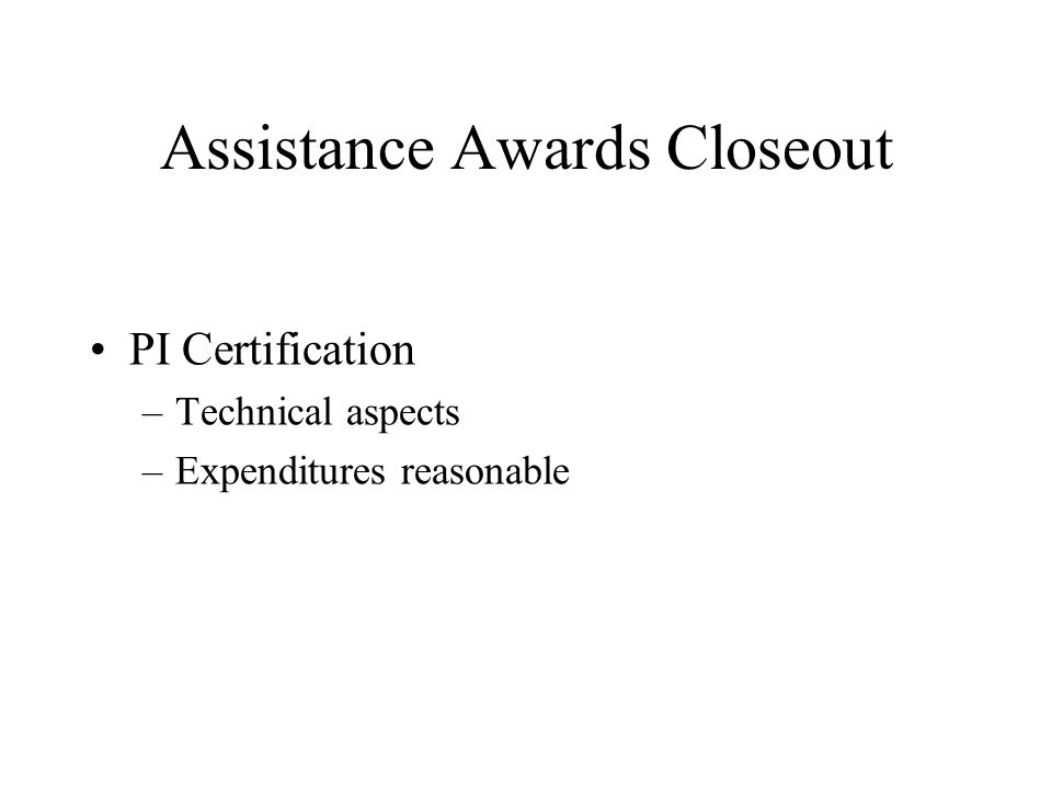 Assistance Awards Closeout PI Certification –Technical aspects –Expenditures reasonable
