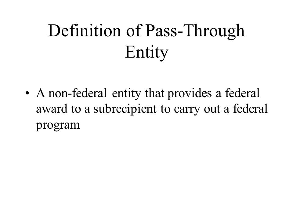 Definition of Pass-Through Entity A non-federal entity that provides a federal award to a subrecipient to carry out a federal program