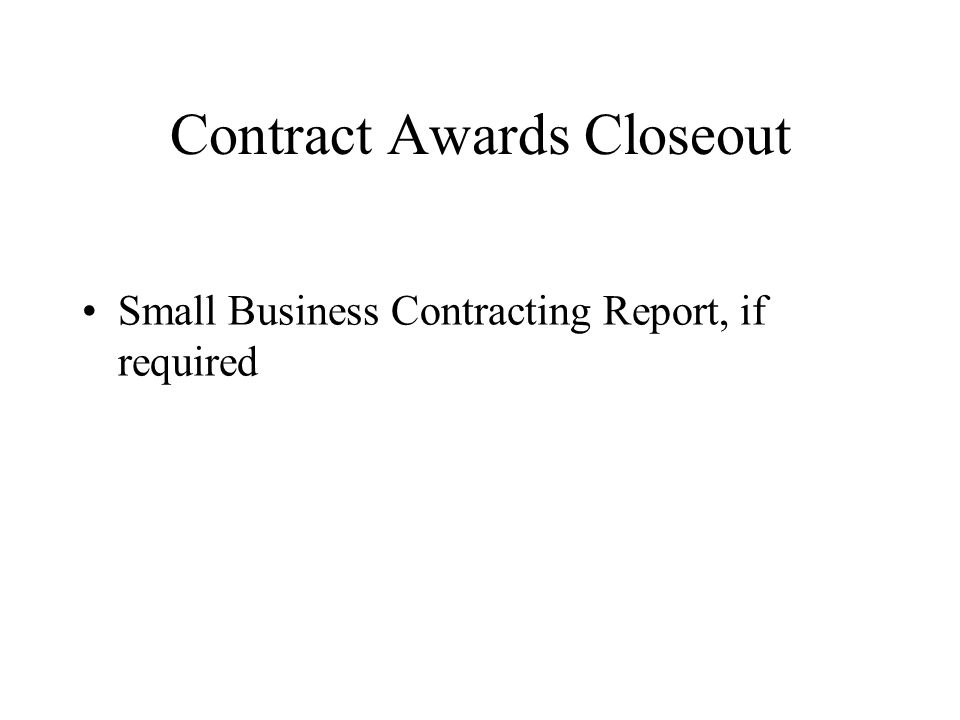 Contract Awards Closeout Small Business Contracting Report, if required