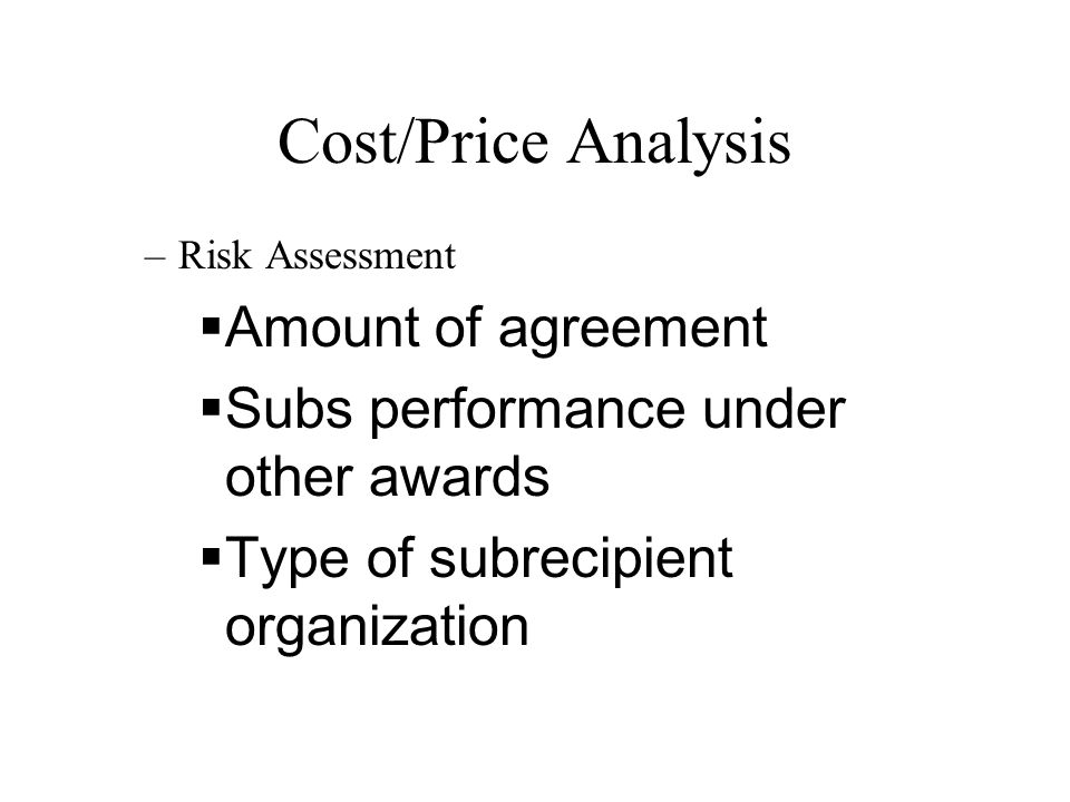 Cost/Price Analysis –Risk Assessment  Amount of agreement  Subs performance under other awards  Type of subrecipient organization