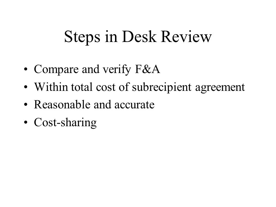 Steps in Desk Review Compare and verify F&A Within total cost of subrecipient agreement Reasonable and accurate Cost-sharing