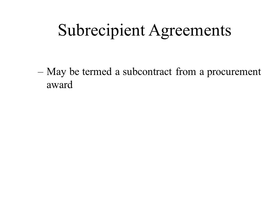 Subrecipient Agreements –May be termed a subcontract from a procurement award