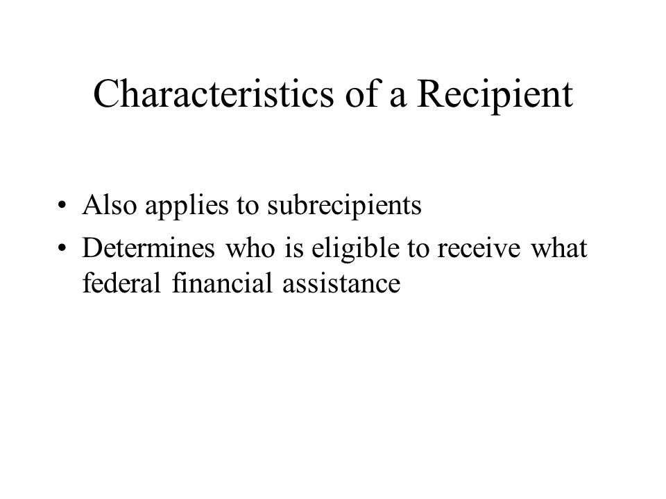 Characteristics of a Recipient Also applies to subrecipients Determines who is eligible to receive what federal financial assistance