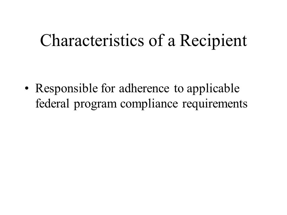 Characteristics of a Recipient Responsible for adherence to applicable federal program compliance requirements