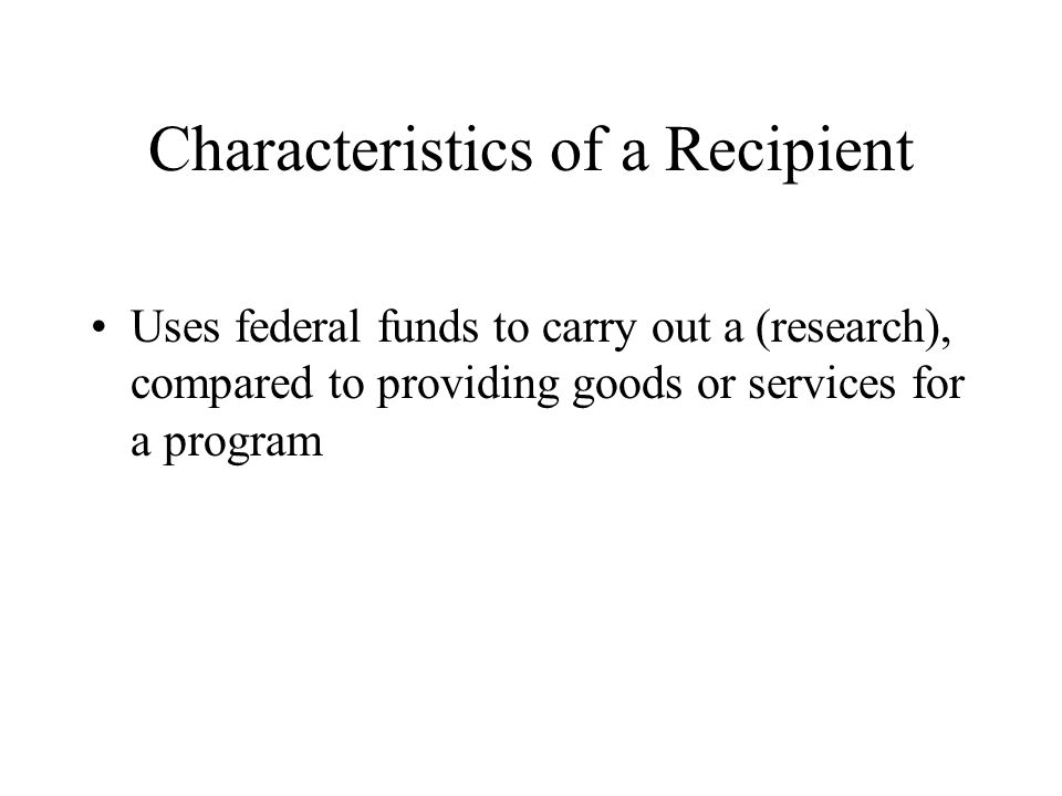Characteristics of a Recipient Uses federal funds to carry out a (research), compared to providing goods or services for a program