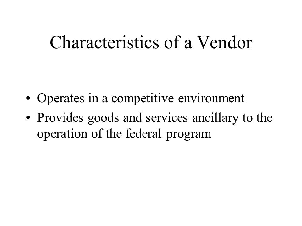 Characteristics of a Vendor Operates in a competitive environment Provides goods and services ancillary to the operation of the federal program