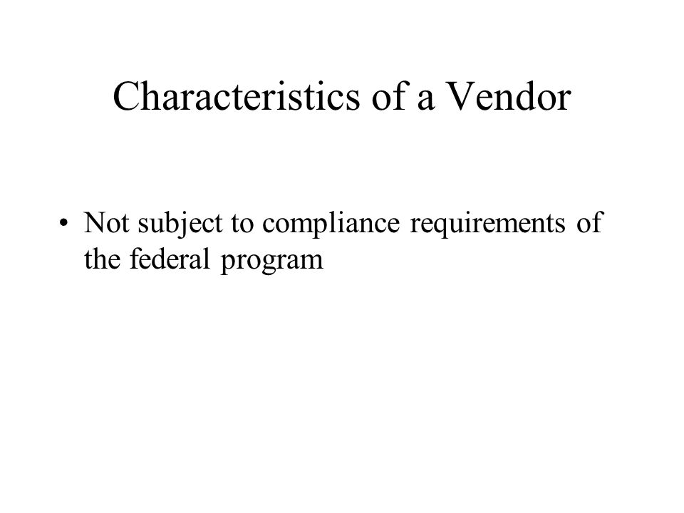Characteristics of a Vendor Not subject to compliance requirements of the federal program