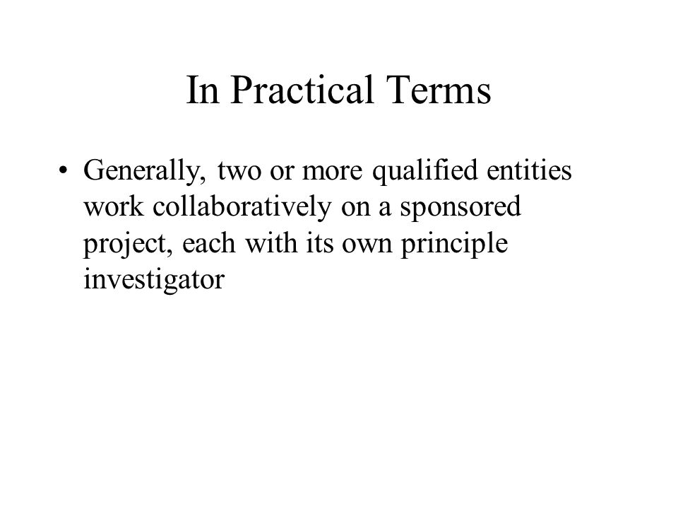 In Practical Terms Generally, two or more qualified entities work collaboratively on a sponsored project, each with its own principle investigator