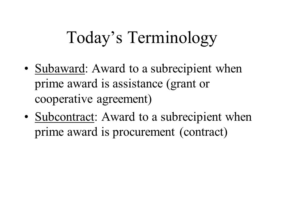 Today's Terminology Subaward: Award to a subrecipient when prime award is assistance (grant or cooperative agreement) Subcontract: Award to a subrecipient when prime award is procurement (contract)