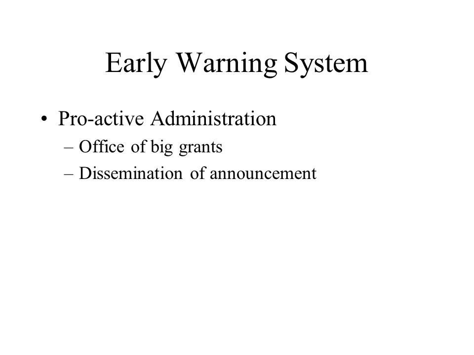Early Warning System Pro-active Administration –Office of big grants –Dissemination of announcement