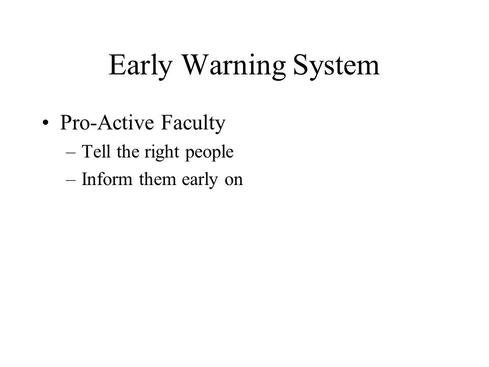 Early Warning System Pro-Active Faculty –Tell the right people –Inform them early on