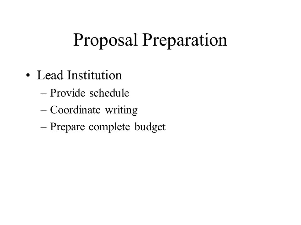 Proposal Preparation Lead Institution –Provide schedule –Coordinate writing –Prepare complete budget
