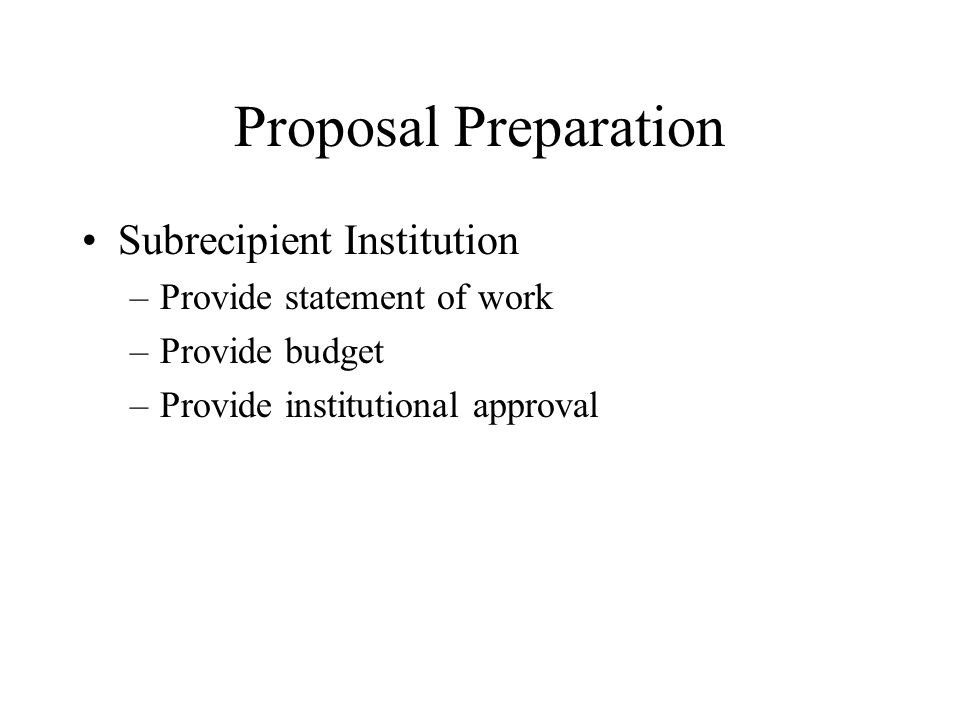 Proposal Preparation Subrecipient Institution –Provide statement of work –Provide budget –Provide institutional approval