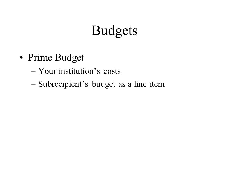 Budgets Prime Budget –Your institution's costs –Subrecipient's budget as a line item
