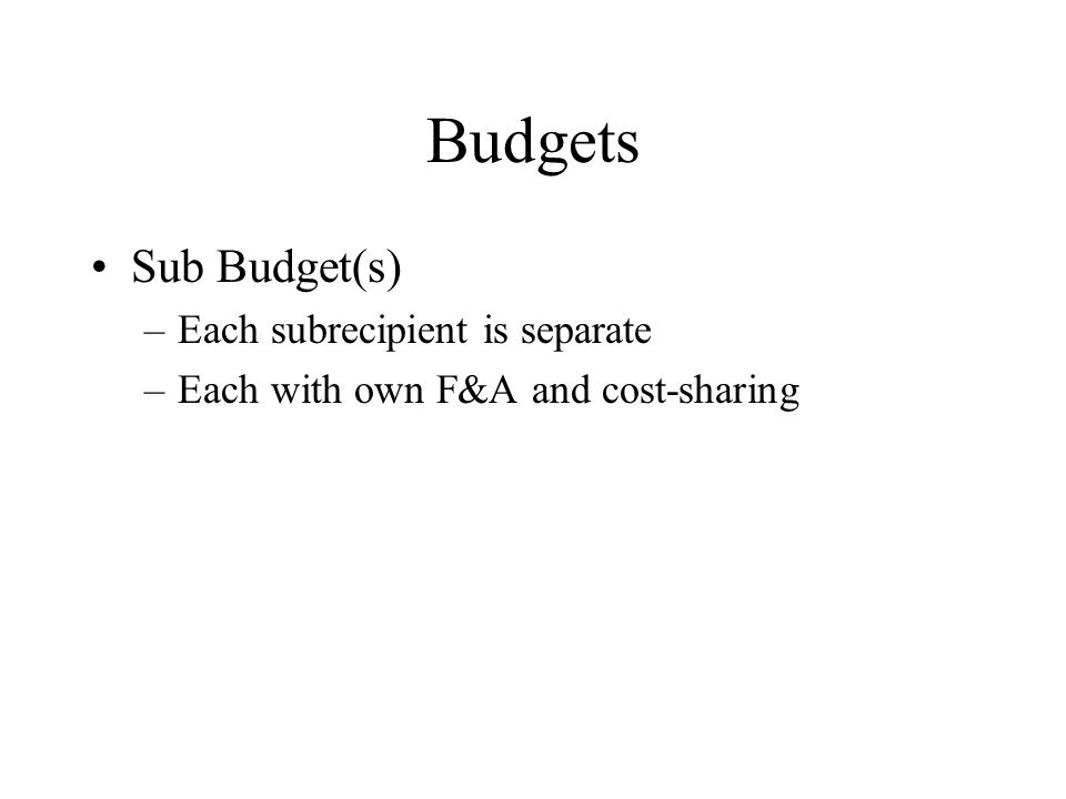 Budgets Sub Budget(s) –Each subrecipient is separate –Each with own F&A and cost-sharing