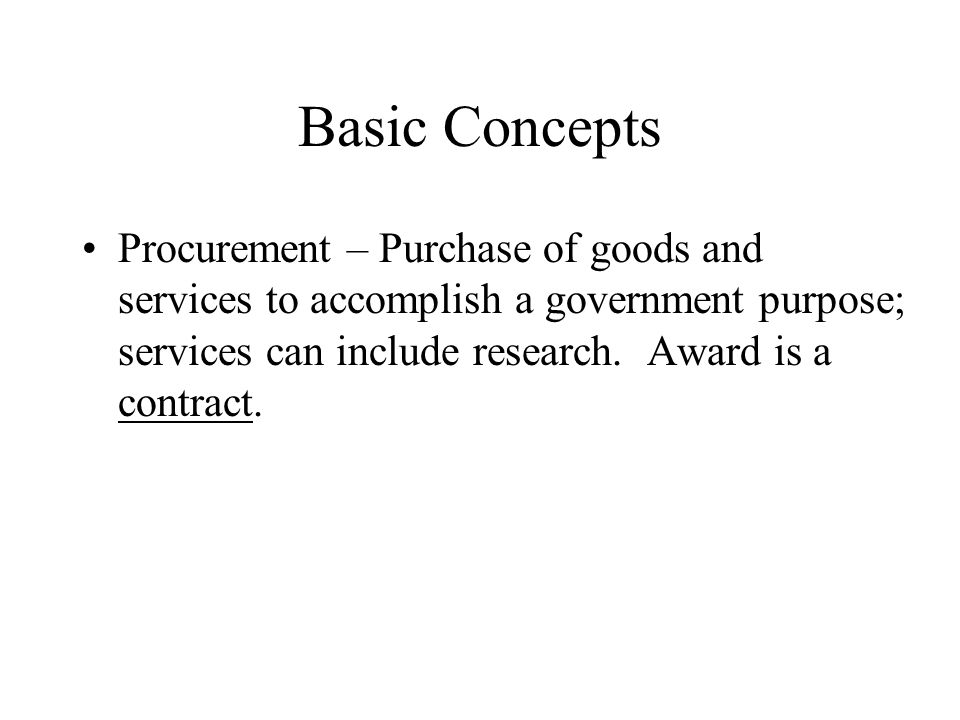 Basic Concepts Procurement – Purchase of goods and services to accomplish a government purpose; services can include research.