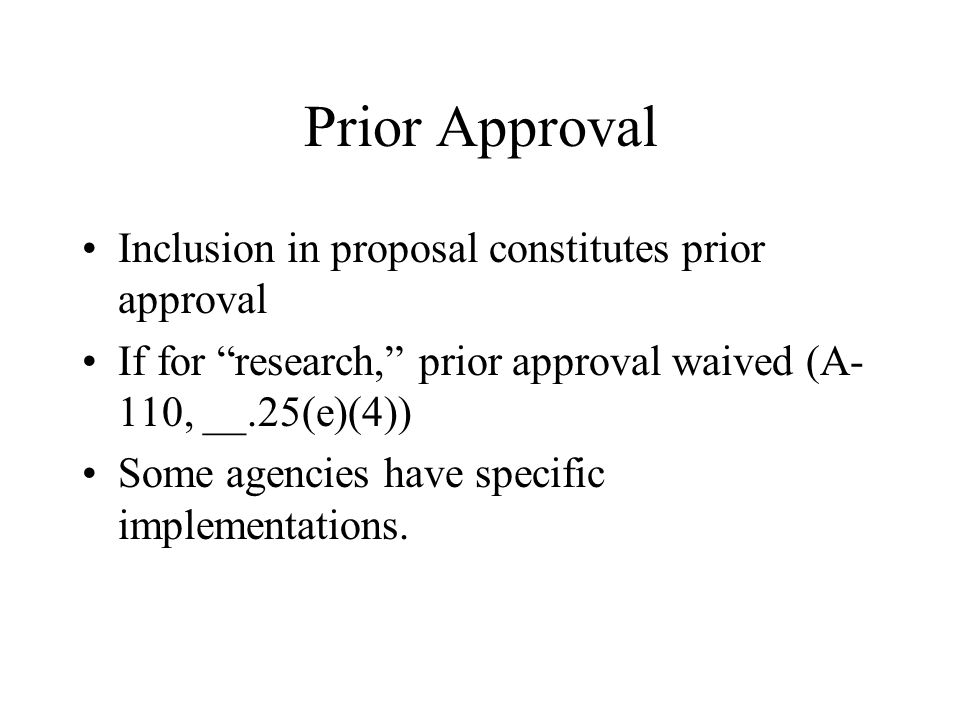 Prior Approval Inclusion in proposal constitutes prior approval If for research, prior approval waived (A- 110, __.25(e)(4)) Some agencies have specific implementations.