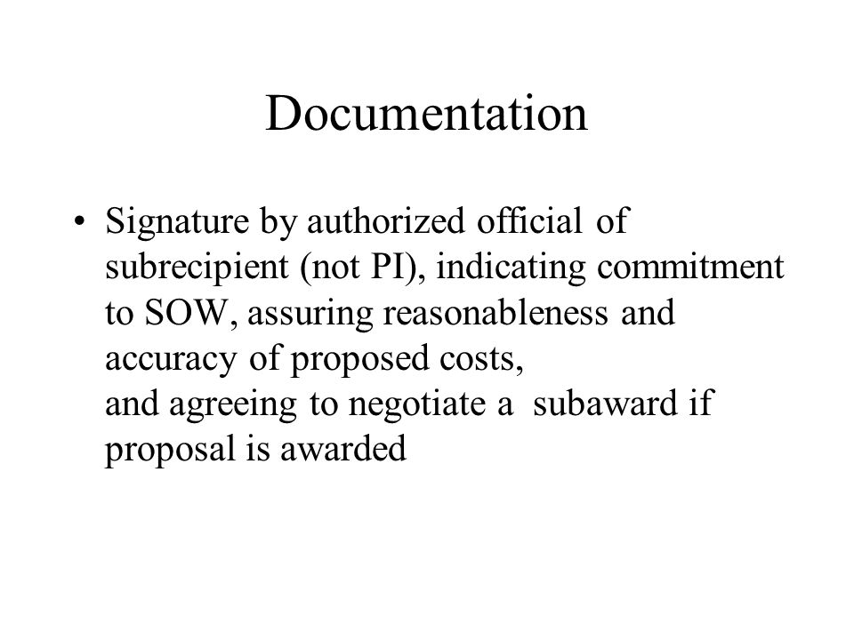 Documentation Signature by authorized official of subrecipient (not PI), indicating commitment to SOW, assuring reasonableness and accuracy of proposed costs, and agreeing to negotiate a subaward if proposal is awarded