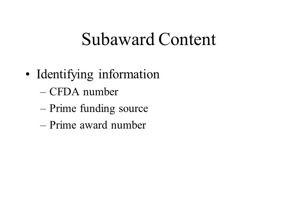 Subaward Content Identifying information –CFDA number –Prime funding source –Prime award number