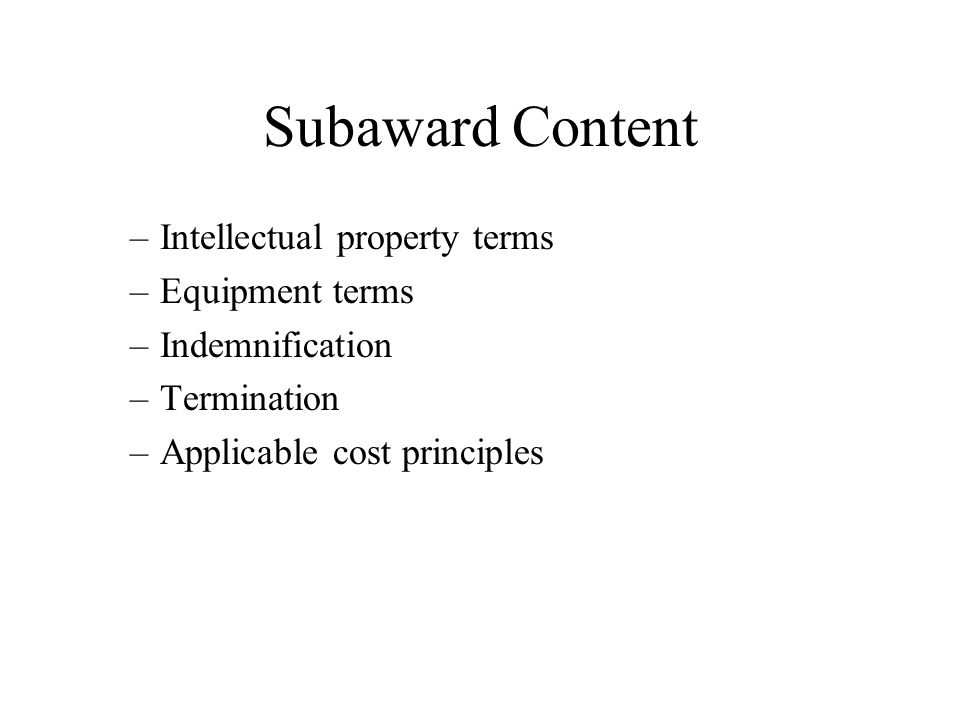 Subaward Content –Intellectual property terms –Equipment terms –Indemnification –Termination –Applicable cost principles