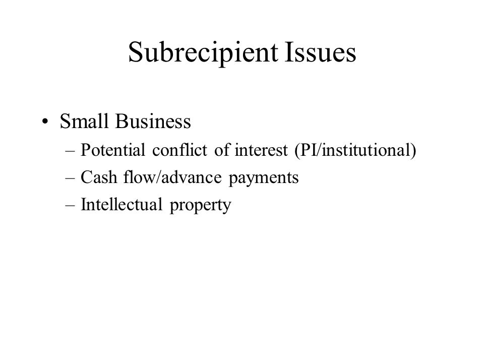 Subrecipient Issues Small Business –Potential conflict of interest (PI/institutional) –Cash flow/advance payments –Intellectual property