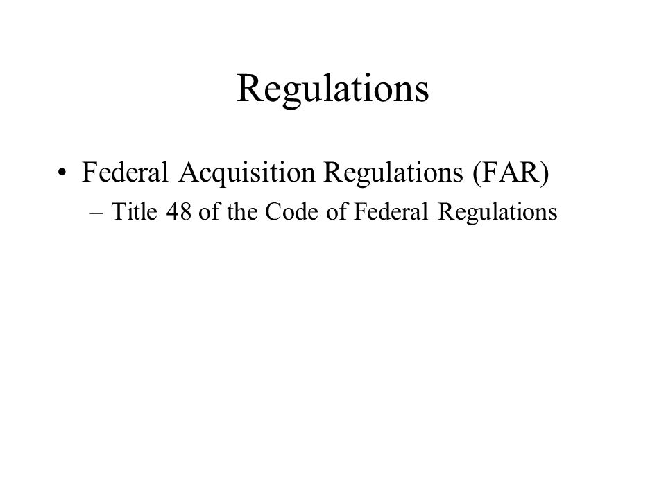 Regulations Federal Acquisition Regulations (FAR) –Title 48 of the Code of Federal Regulations