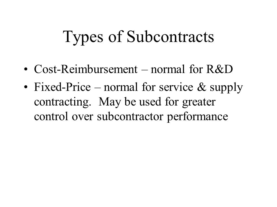 Types of Subcontracts Cost-Reimbursement – normal for R&D Fixed-Price – normal for service & supply contracting.