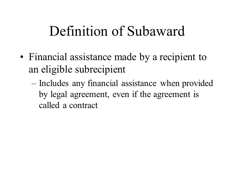 Definition of Subaward Financial assistance made by a recipient to an eligible subrecipient –Includes any financial assistance when provided by legal agreement, even if the agreement is called a contract