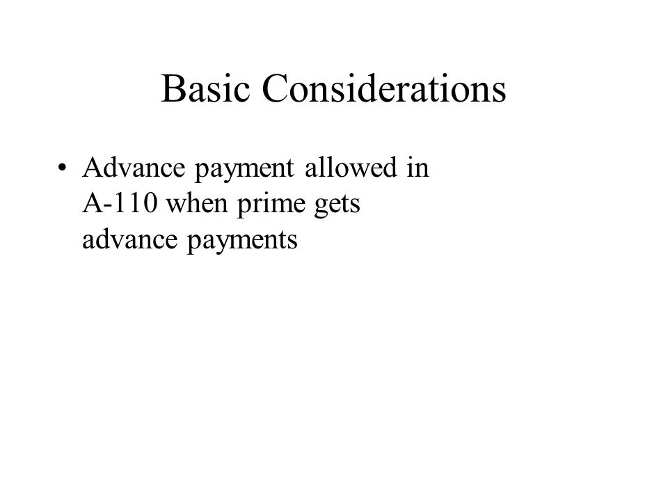 Basic Considerations Advance payment allowed in A-110 when prime gets advance payments