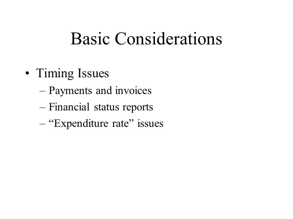 Basic Considerations Timing Issues –Payments and invoices –Financial status reports – Expenditure rate issues
