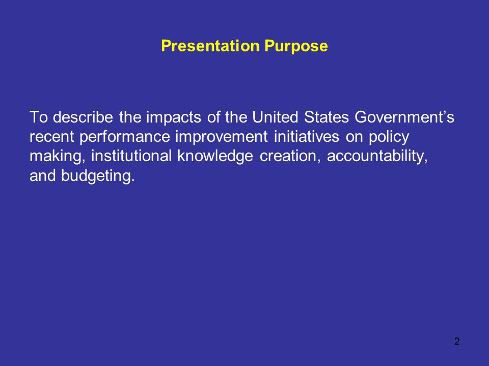 2 Presentation Purpose To describe the impacts of the United States Government's recent performance improvement initiatives on policy making, institutional knowledge creation, accountability, and budgeting.