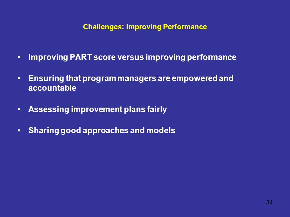 34 Challenges: Improving Performance Improving PART score versus improving performance Ensuring that program managers are empowered and accountable Assessing improvement plans fairly Sharing good approaches and models