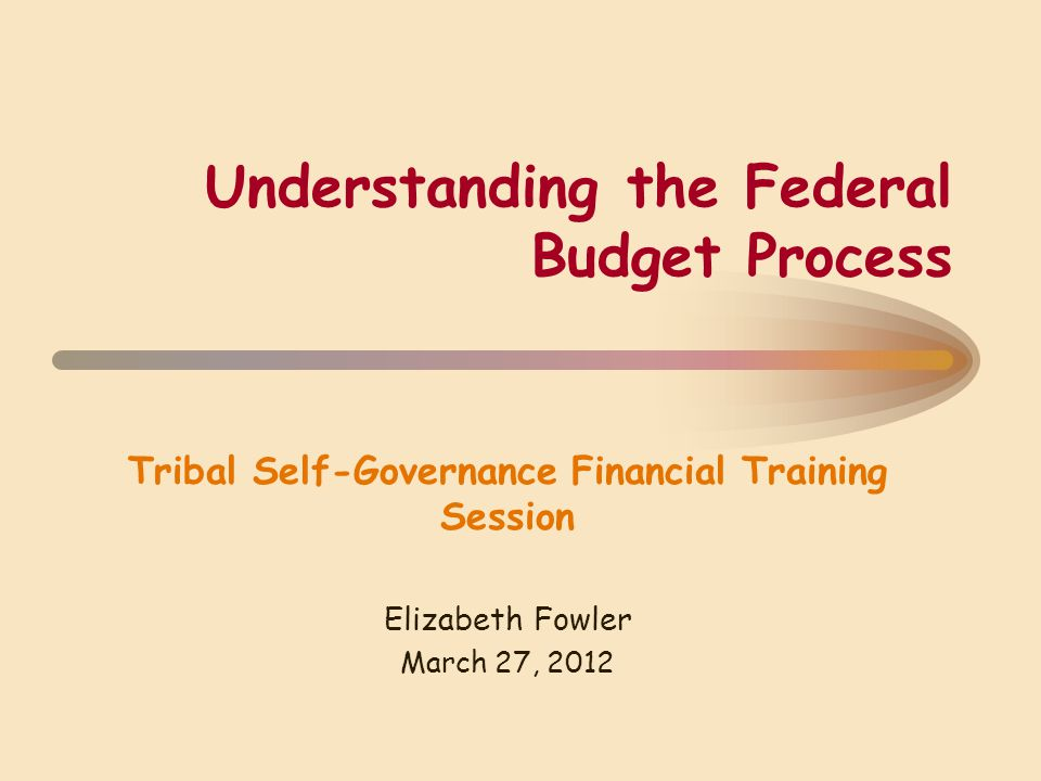 Understanding the Federal Budget Process Tribal Self-Governance Financial Training Session Elizabeth Fowler March 27, 2012