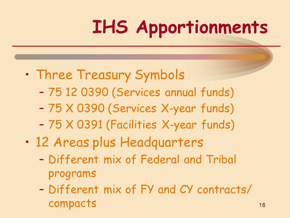 IHS Apportionments Three Treasury Symbols –75 12 0390 (Services annual funds) –75 X 0390 (Services X-year funds) –75 X 0391 (Facilities X-year funds) 12 Areas plus Headquarters –Different mix of Federal and Tribal programs –Different mix of FY and CY contracts/ compacts 16
