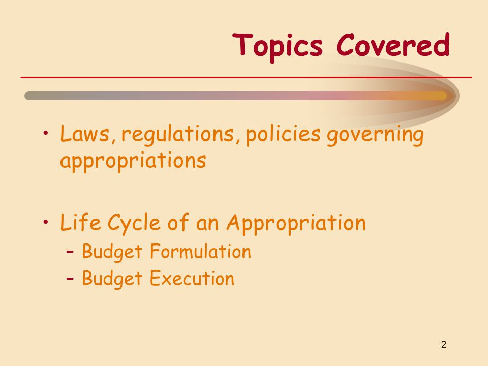Topics Covered Laws, regulations, policies governing appropriations Life Cycle of an Appropriation –Budget Formulation –Budget Execution 2