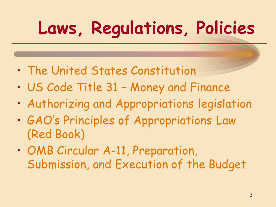Laws, Regulations, Policies The United States Constitution US Code Title 31 – Money and Finance Authorizing and Appropriations legislation GAO's Principles of Appropriations Law (Red Book) OMB Circular A-11, Preparation, Submission, and Execution of the Budget 3