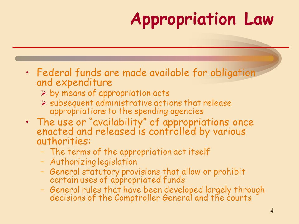 Appropriation Law Federal funds are made available for obligation and expenditure  by means of appropriation acts  subsequent administrative actions that release appropriations to the spending agencies The use or availability of appropriations once enacted and released is controlled by various authorities: –The terms of the appropriation act itself –Authorizing legislation –General statutory provisions that allow or prohibit certain uses of appropriated funds –General rules that have been developed largely through decisions of the Comptroller General and the courts 4