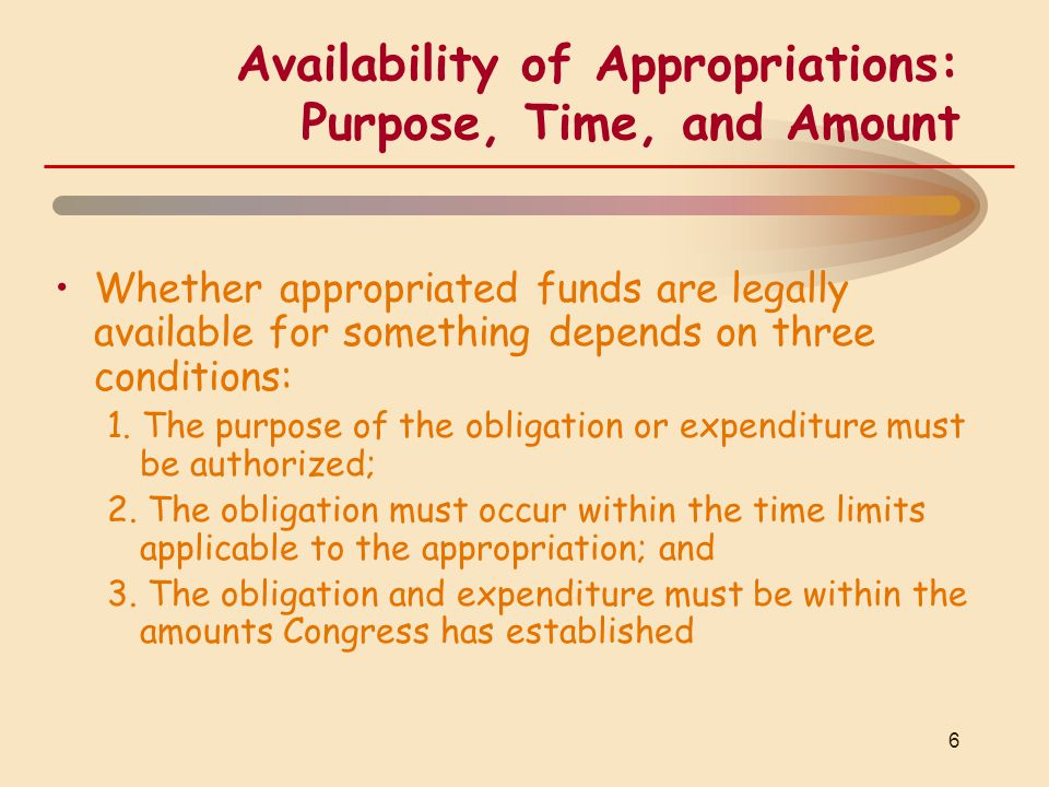 Availability of Appropriations: Purpose, Time, and Amount Whether appropriated funds are legally available for something depends on three conditions: 1.