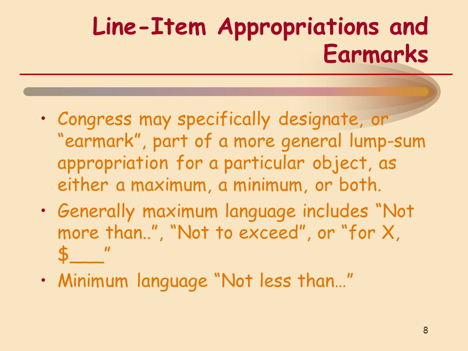 Line-Item Appropriations and Earmarks Congress may specifically designate, or earmark , part of a more general lump-sum appropriation for a particular object, as either a maximum, a minimum, or both.