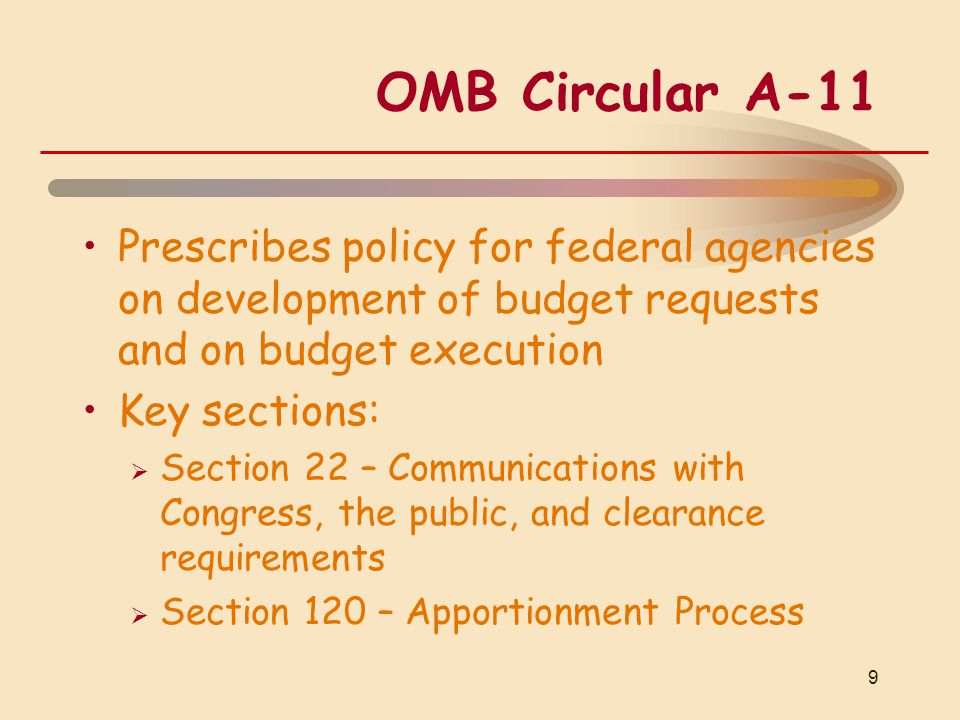 OMB Circular A-11 Prescribes policy for federal agencies on development of budget requests and on budget execution Key sections:  Section 22 – Communications with Congress, the public, and clearance requirements  Section 120 – Apportionment Process 9