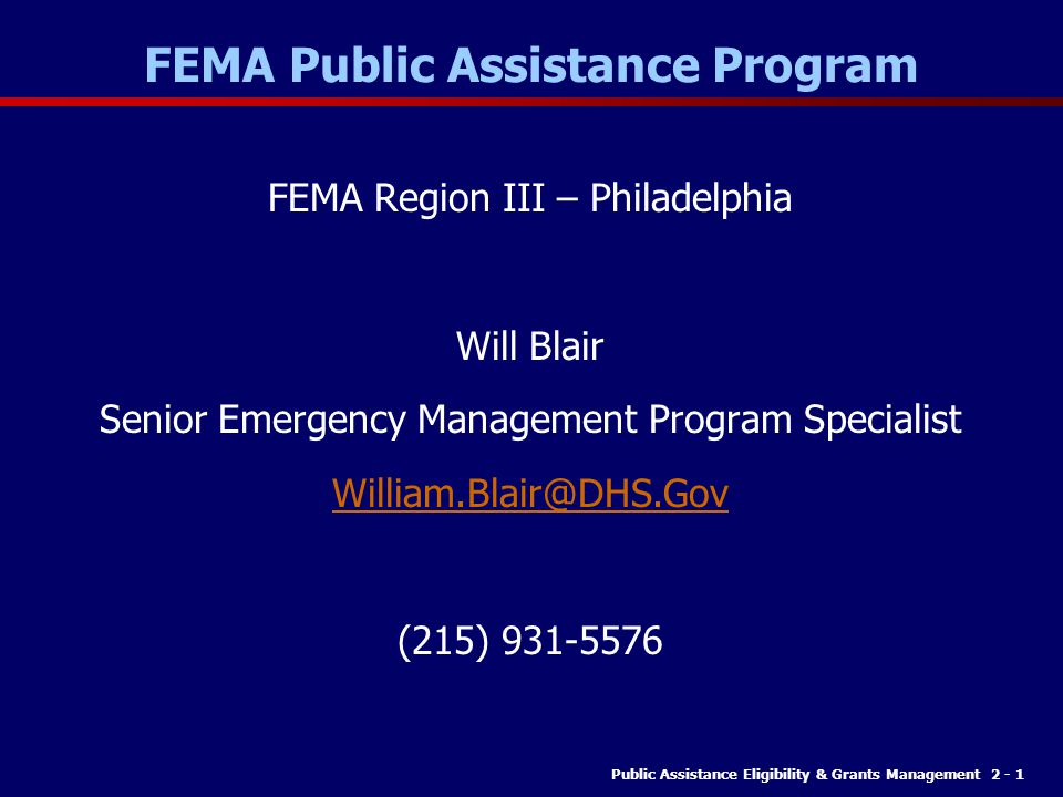 Public Assistance Eligibility & Grants Management 2 - 1 FEMA Public Assistance Program FEMA Region III – Philadelphia Will Blair Senior Emergency Management Program Specialist William.Blair@DHS.Gov (215) 931-5576