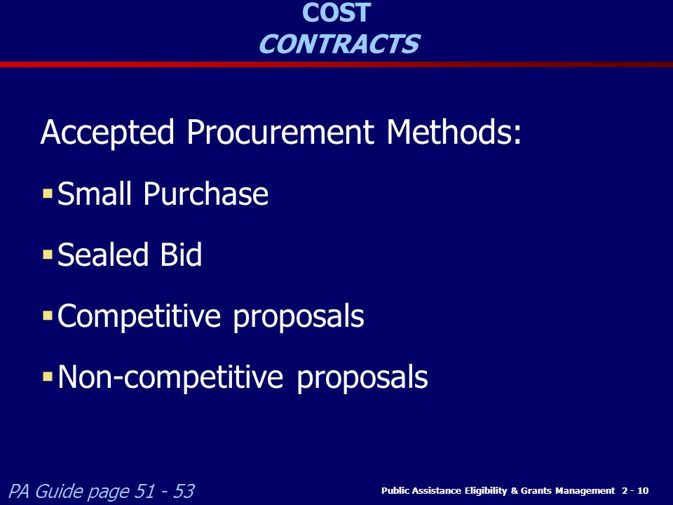 Public Assistance Eligibility & Grants Management 2 - 10 COST CONTRACTS Accepted Procurement Methods:  Small Purchase  Sealed Bid  Competitive proposals  Non-competitive proposals PA Guide page 51 - 53