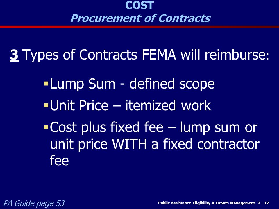 Public Assistance Eligibility & Grants Management 2 - 12 3 Types of Contracts FEMA will reimburse :  Lump Sum - defined scope  Unit Price – itemized work  Cost plus fixed fee – lump sum or unit price WITH a fixed contractor fee COST Procurement of Contracts PA Guide page 53