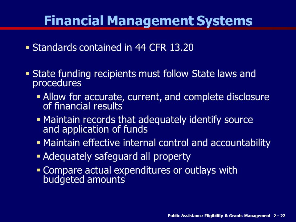 Public Assistance Eligibility & Grants Management 2 - 22 Financial Management Systems  Standards contained in 44 CFR 13.20  State funding recipients must follow State laws and procedures  Allow for accurate, current, and complete disclosure of financial results  Maintain records that adequately identify source and application of funds  Maintain effective internal control and accountability  Adequately safeguard all property  Compare actual expenditures or outlays with budgeted amounts
