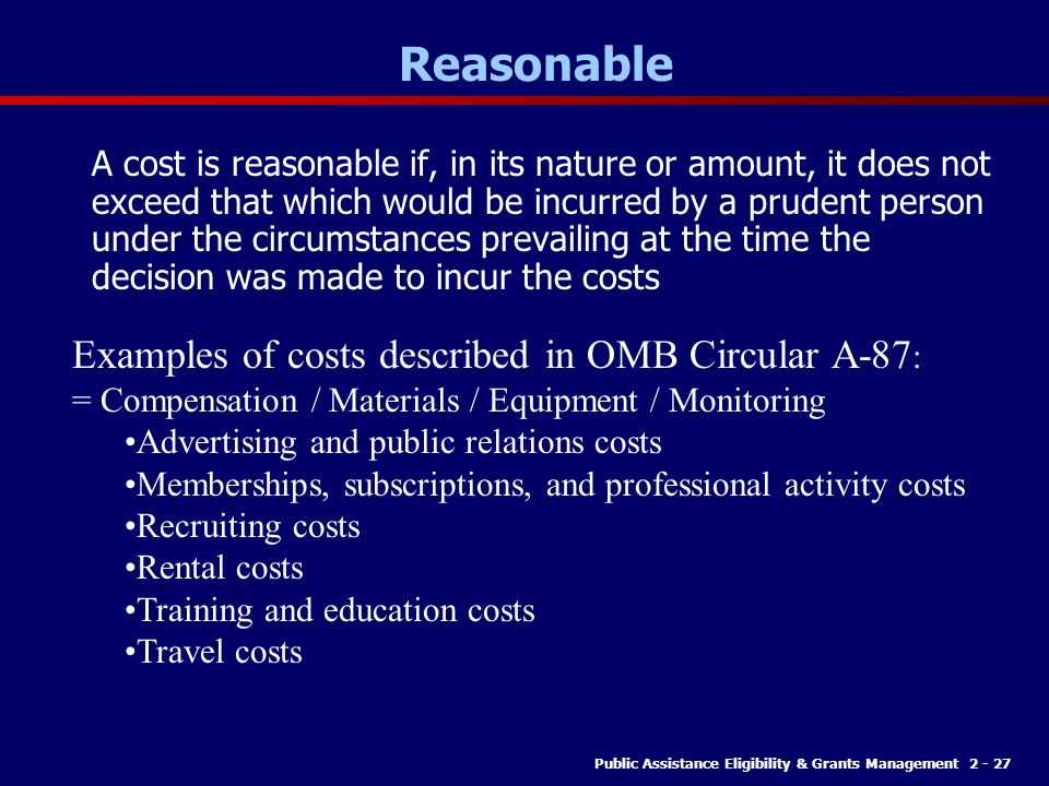 Public Assistance Eligibility & Grants Management 2 - 27 Reasonable A cost is reasonable if, in its nature or amount, it does not exceed that which would be incurred by a prudent person under the circumstances prevailing at the time the decision was made to incur the costs Examples of costs described in OMB Circular A-87 : = Compensation / Materials / Equipment / Monitoring Advertising and public relations costs Memberships, subscriptions, and professional activity costs Recruiting costs Rental costs Training and education costs Travel costs