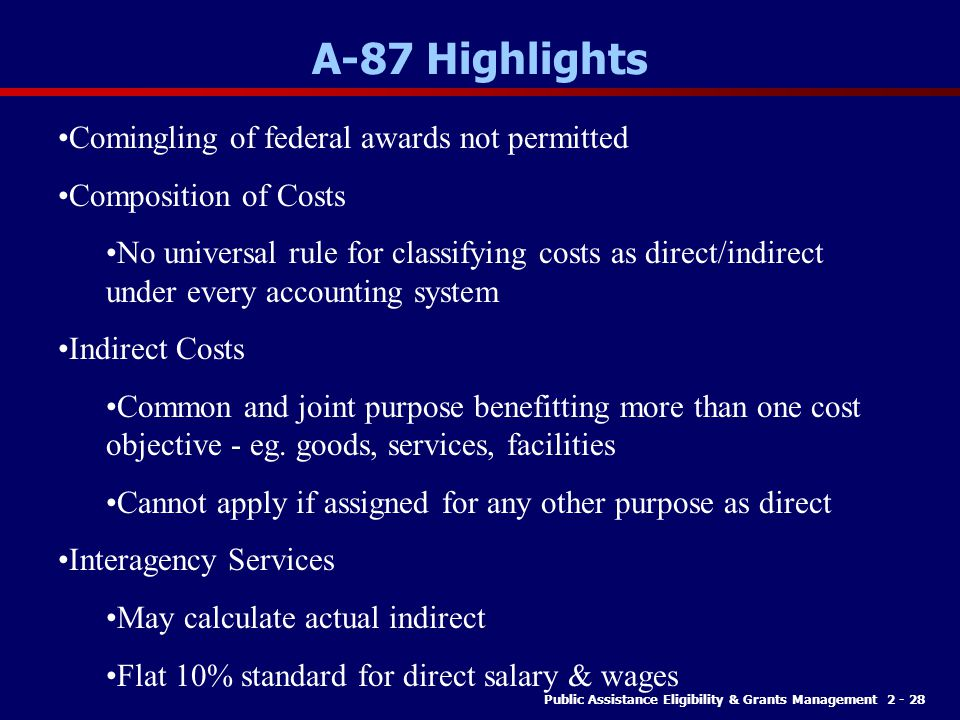 Public Assistance Eligibility & Grants Management 2 - 28 A-87 Highlights Comingling of federal awards not permitted Composition of Costs No universal rule for classifying costs as direct/indirect under every accounting system Indirect Costs Common and joint purpose benefitting more than one cost objective - eg.