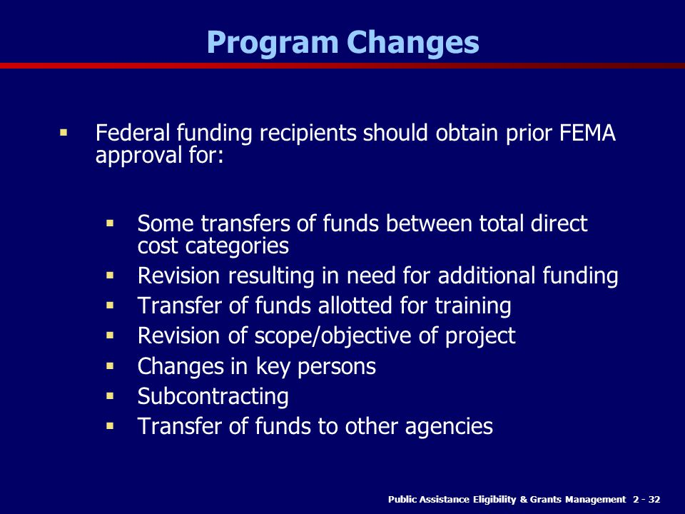 Public Assistance Eligibility & Grants Management 2 - 32 Program Changes  Federal funding recipients should obtain prior FEMA approval for:  Some transfers of funds between total direct cost categories  Revision resulting in need for additional funding  Transfer of funds allotted for training  Revision of scope/objective of project  Changes in key persons  Subcontracting  Transfer of funds to other agencies